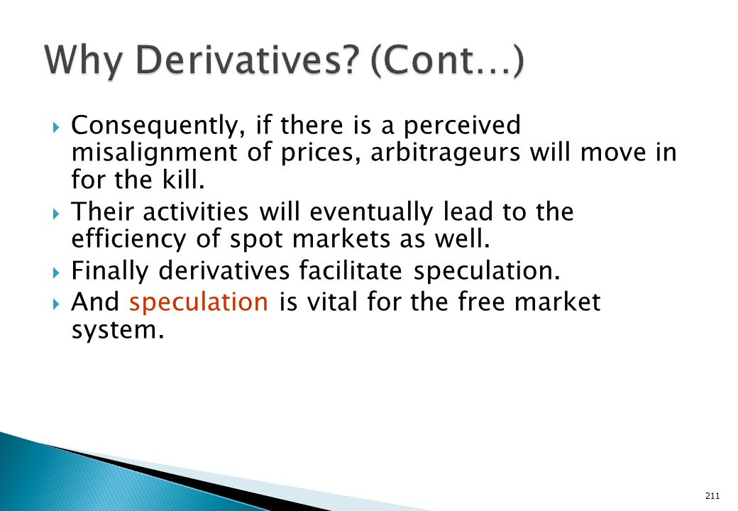 Derivatives improve the overall efficiency of the free market system. Due to the ease of trading, and the lower associated costs, information quickly