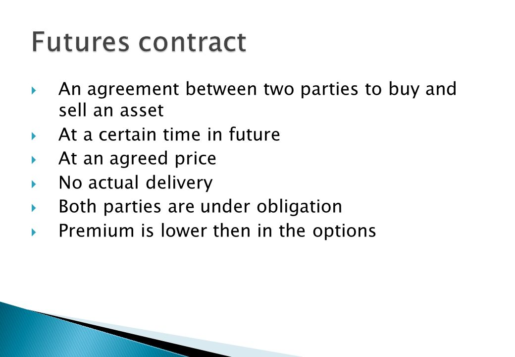 Agreement between two parties i.e. buyer and seller At a future time For an agreed price (Contract price) Settled by actual delivery at maturity