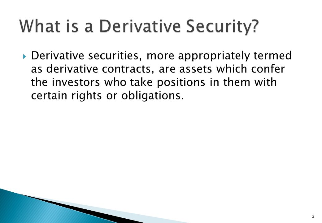 Derivative securities, more appropriately termed as derivative contracts, are assets which confer the investors who take positions in them with certain rights or obligations.