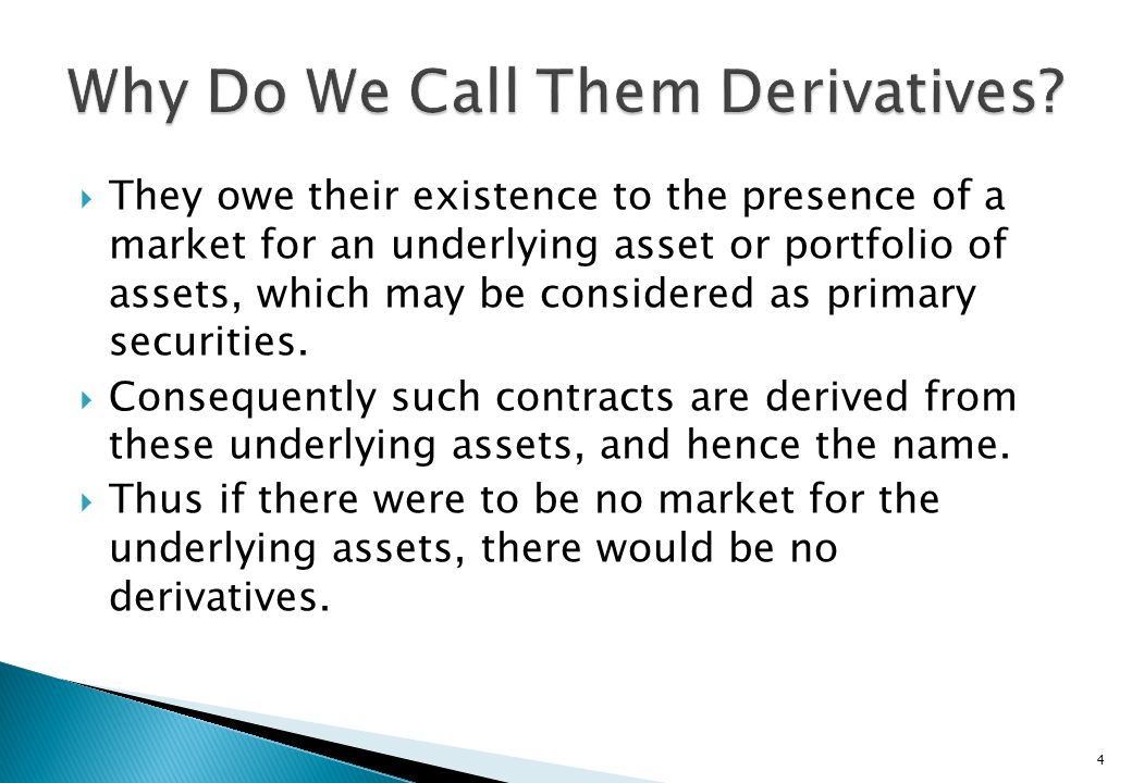 Derivative securities, more appropriately termed as derivative contracts, are assets which confer the investors who take positions in them with certai