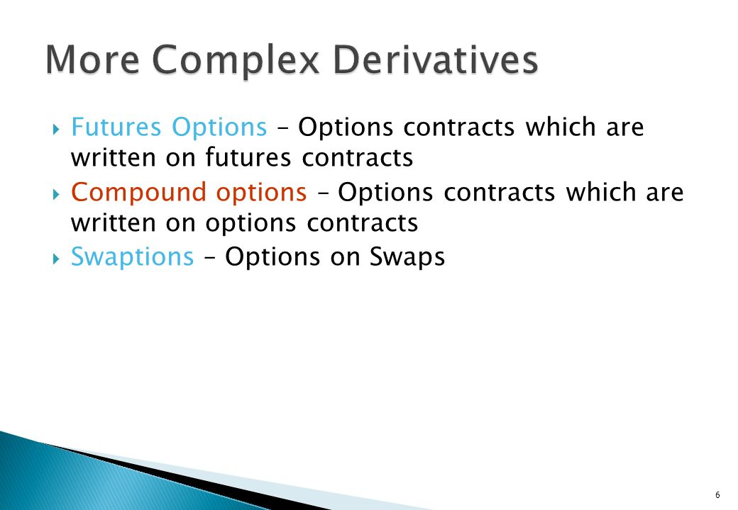 Futures Options – Options contracts which are written on futures contracts Compound options – Options contracts which are written on options contracts Swaptions – Options on Swaps 6