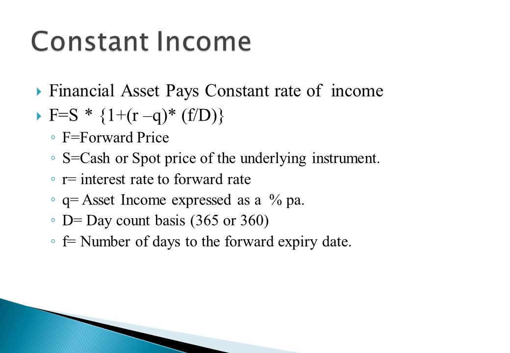 Financial Asset Pays No Income F= S * {1+r * (f/D)} F=Forward Price S=Cash or Spot price of the underlying instrument. r= interest rate to forward rat