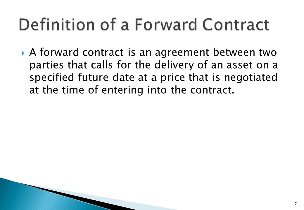 A forward contract is an agreement between two parties that calls for the delivery of an asset on a specified future date at a price that is negotiated at the time of entering into the contract.
