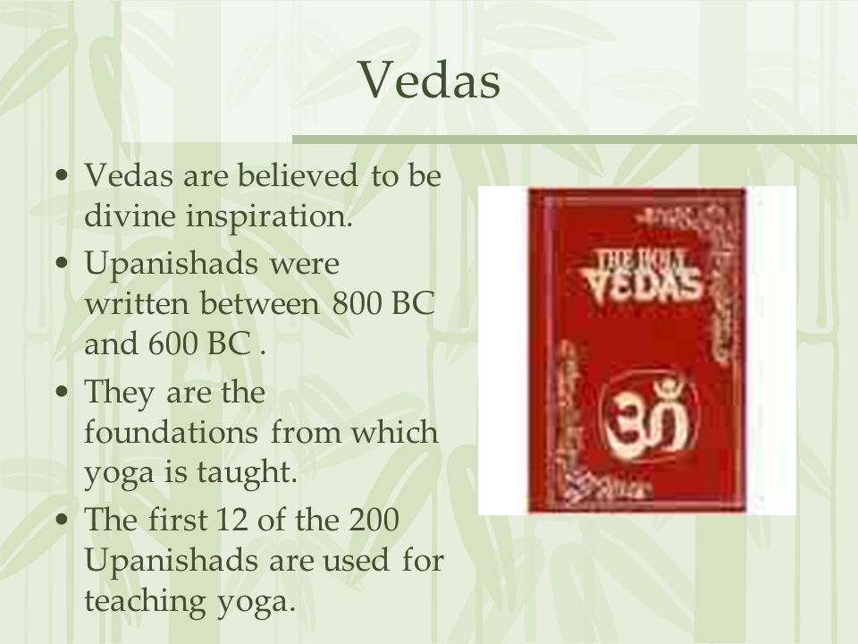 Vedas Vedas are believed to be divine inspiration. Upanishads were written between 800 BC and 600 BC. They are the foundations from which yoga is taug