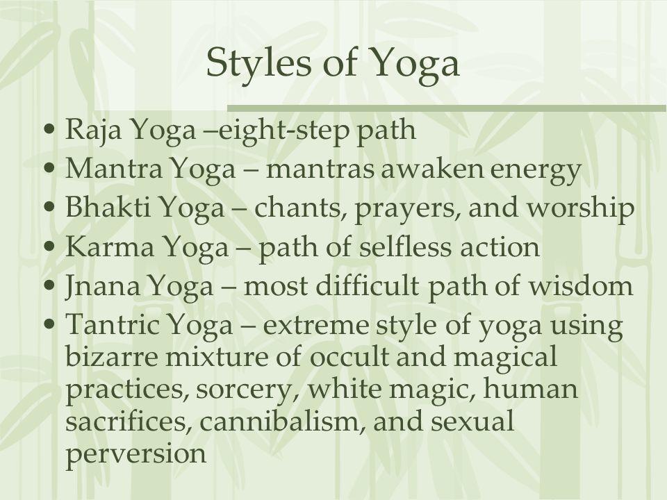 Styles of Yoga Raja Yoga –eight-step path Mantra Yoga – mantras awaken energy Bhakti Yoga – chants, prayers, and worship Karma Yoga – path of selfless