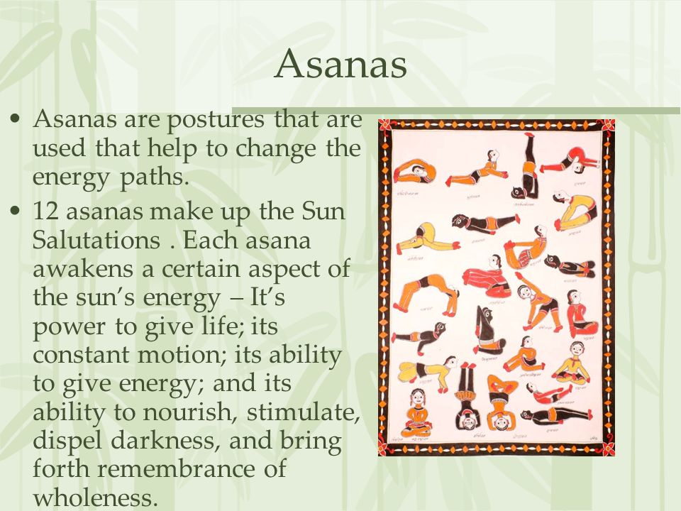 Asanas Asanas are postures that are used that help to change the energy paths. 12 asanas make up the Sun Salutations. Each asana awakens a certain asp