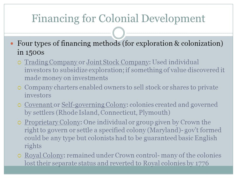 Financing for Colonial Development Four types of financing methods (for exploration & colonization) in 1500s Trading Company or Joint Stock Company: U