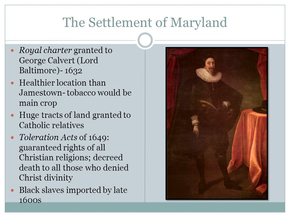 The Settlement of Maryland Royal charter granted to George Calvert (Lord Baltimore)- 1632 Healthier location than Jamestown- tobacco would be main cro