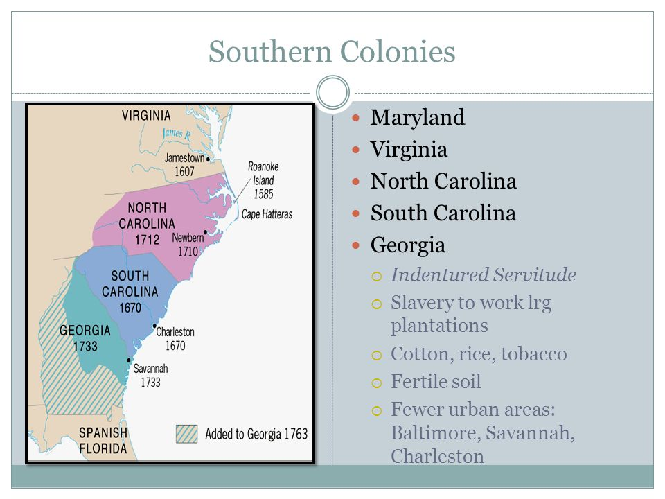 Southern Colonies Maryland Virginia North Carolina South Carolina Georgia Indentured Servitude Slavery to work lrg plantations Cotton, rice, tobacco F