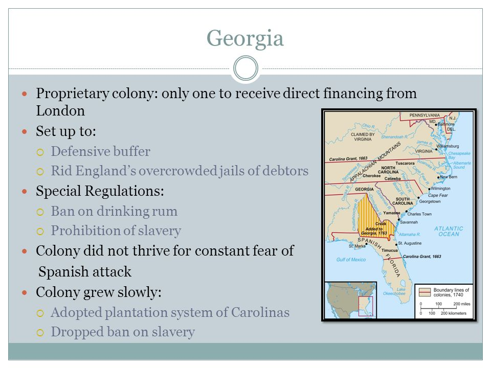 Georgia Proprietary colony: only one to receive direct financing from London Set up to: Defensive buffer Rid Englands overcrowded jails of debtors Spe