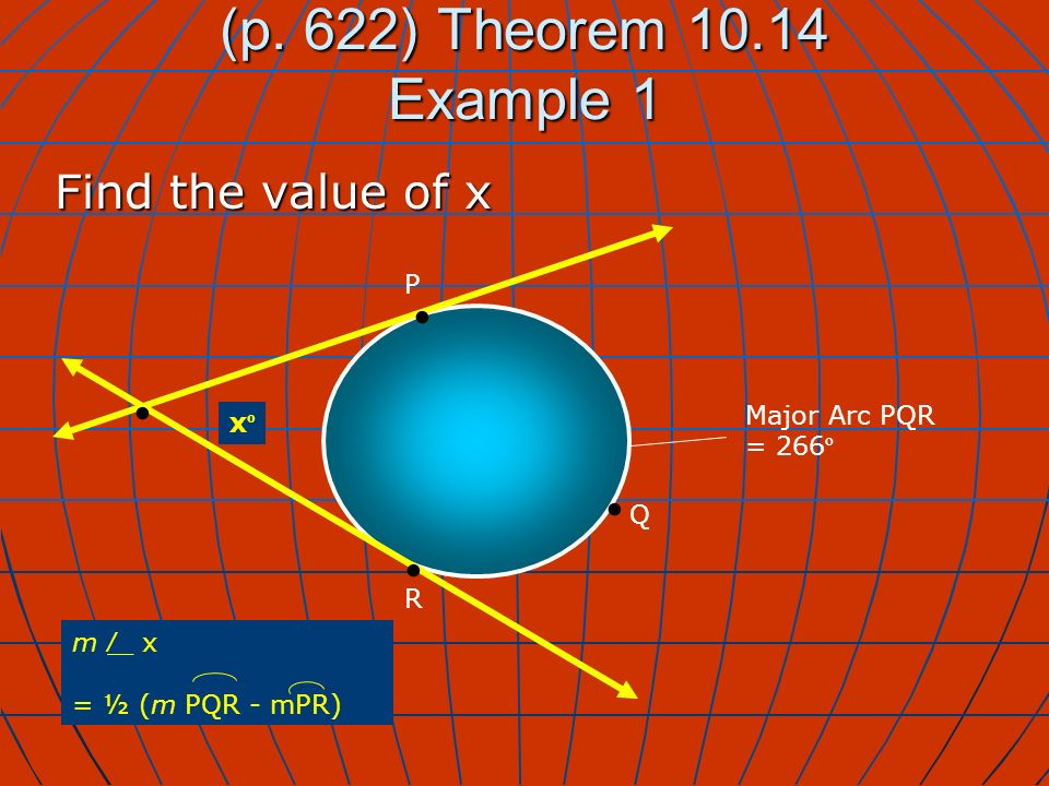 xºxº (p. 622) Theorem 10.14 Example 1 Find the value of x m _ x = ½ (m PQR - mPR) Major Arc PQR = 266 º P Q R