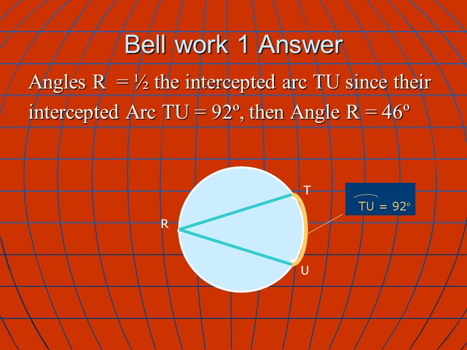 Bell work 1 Answer T R TU = 92 º U Angles R = ½ the intercepted arc TU since their intercepted Arc TU = 92º, then Angle R = 46º