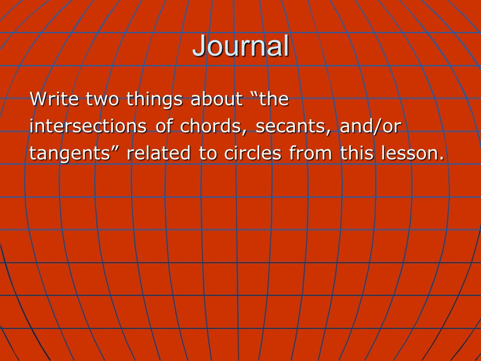 Journal Write two things about the intersections of chords, secants, and/or tangents related to circles from this lesson.