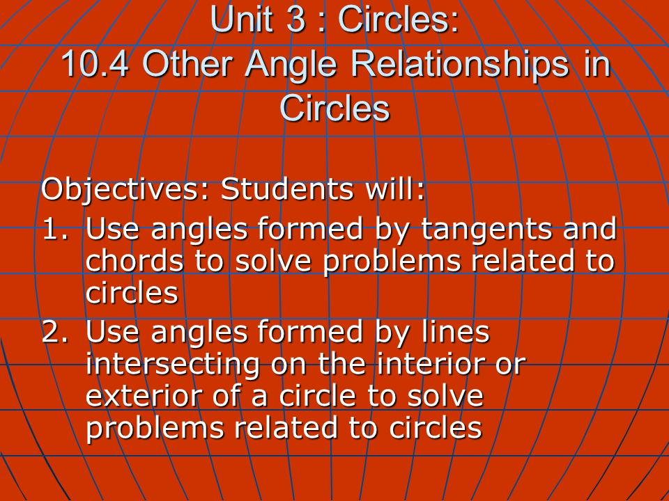 Unit 3 : Circles: 10.4 Other Angle Relationships in Circles Objectives: Students will: 1.Use angles formed by tangents and chords to solve problems re