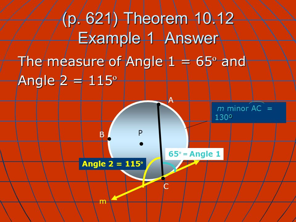 (p. 621) Theorem 10.12 Example 1 Answer The measure of Angle 1 = 65 º and Angle 2 = 115 º P A B 65 º = Angle 1 C º m minor AC = 130º Angle 2 = 115 º m