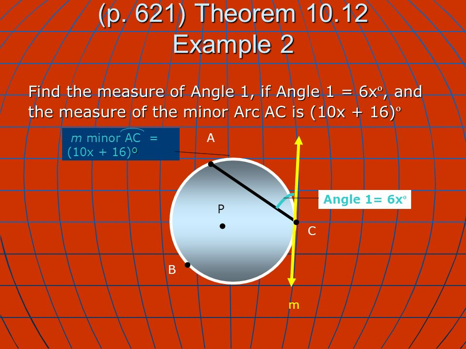 (p. 621) Theorem 10.12 Example 2 Find the measure of Angle 1, if Angle 1 = 6x º, and the measure of the minor Arc AC is (10x + 16) º P A B Angle 1= 6x