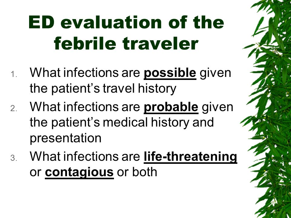 ED evaluation of the febrile traveler 1. What infections are possible given the patients travel history 2. What infections are probable given the pati