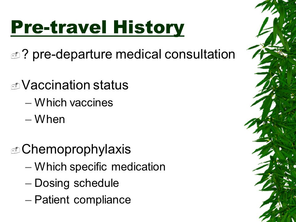 Pre-travel History ? pre-departure medical consultation Vaccination status –Which vaccines –When Chemoprophylaxis –Which specific medication –Dosing s