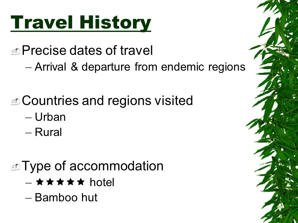 Travel History Precise dates of travel –Arrival & departure from endemic regions Countries and regions visited –Urban –Rural Type of accommodation – h