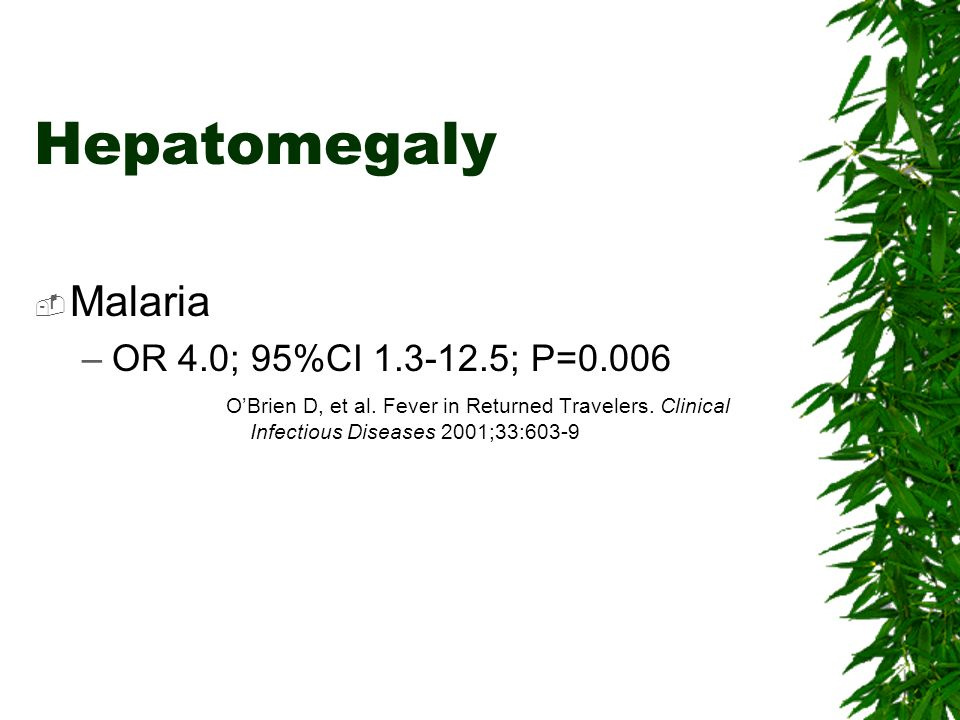 Hepatomegaly Malaria –OR 4.0; 95%CI 1.3-12.5; P=0.006 OBrien D, et al. Fever in Returned Travelers. Clinical Infectious Diseases 2001;33:603-9