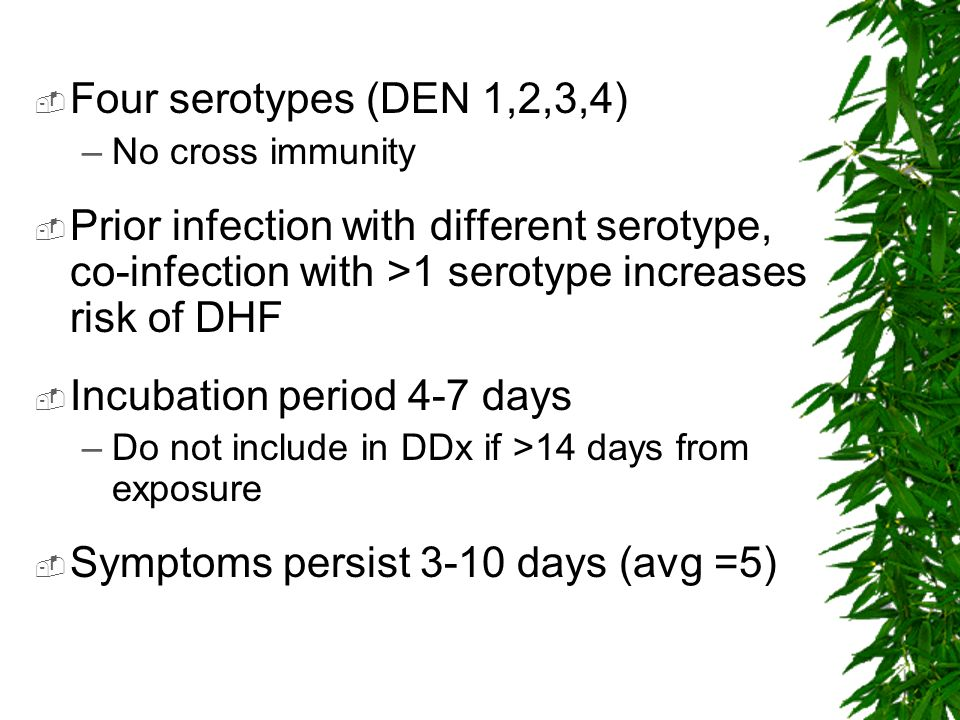 Four serotypes (DEN 1,2,3,4) –No cross immunity Prior infection with different serotype, co-infection with >1 serotype increases risk of DHF Incubatio