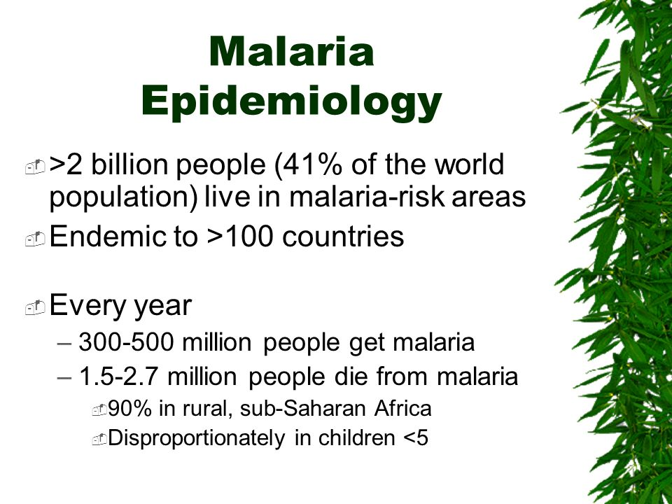 Malaria Epidemiology >2 billion people (41% of the world population) live in malaria-risk areas Endemic to >100 countries Every year –300-500 million