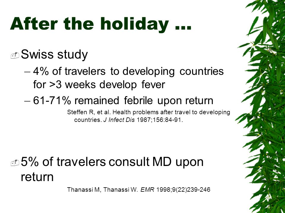 After the holiday … Swiss study –4% of travelers to developing countries for >3 weeks develop fever –61-71% remained febrile upon return Steffen R, et
