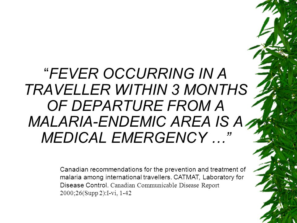 FEVER OCCURRING IN A TRAVELLER WITHIN 3 MONTHS OF DEPARTURE FROM A MALARIA-ENDEMIC AREA IS A MEDICAL EMERGENCY … Canadian recommendations for the prev