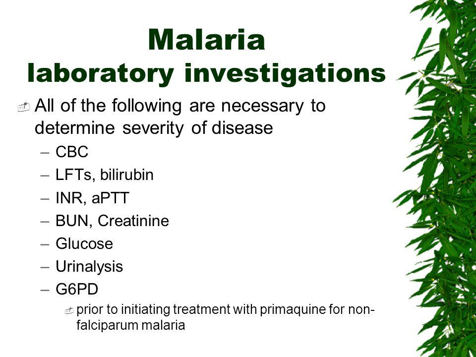 Malaria laboratory investigations All of the following are necessary to determine severity of disease –CBC –LFTs, bilirubin –INR, aPTT –BUN, Creatinin
