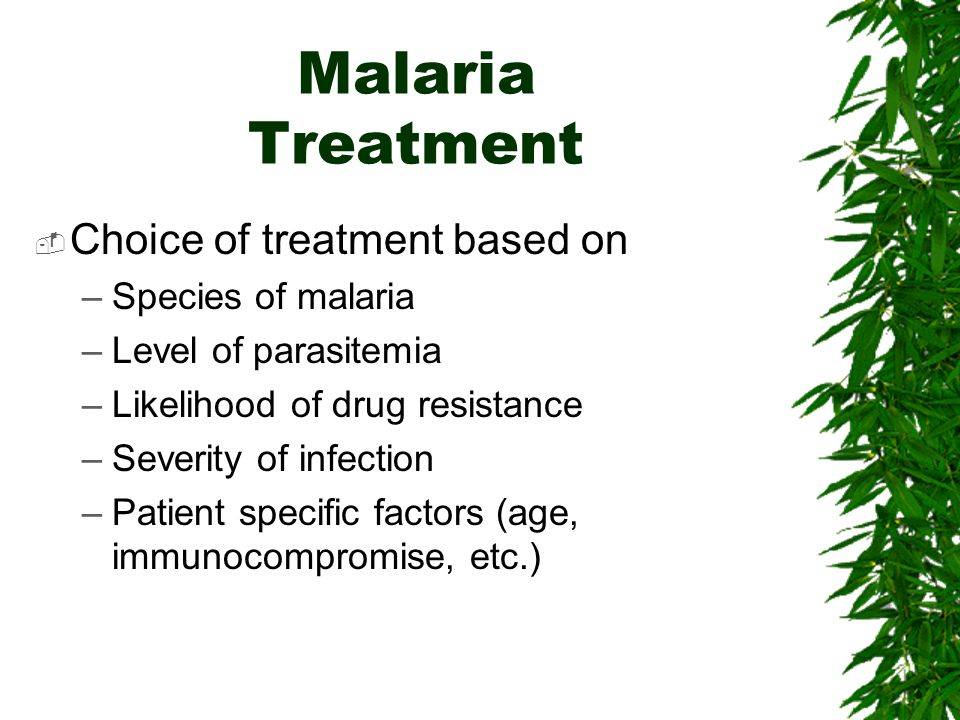 Malaria Treatment Choice of treatment based on –Species of malaria –Level of parasitemia –Likelihood of drug resistance –Severity of infection –Patien