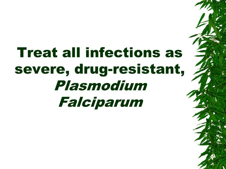Treat all infections as severe, drug-resistant, Plasmodium Falciparum