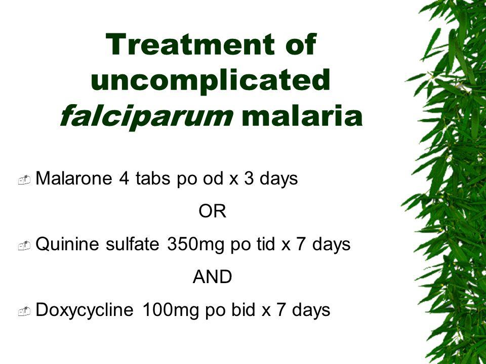 Treatment of uncomplicated falciparum malaria Malarone 4 tabs po od x 3 days OR Quinine sulfate 350mg po tid x 7 days AND Doxycycline 100mg po bid x 7