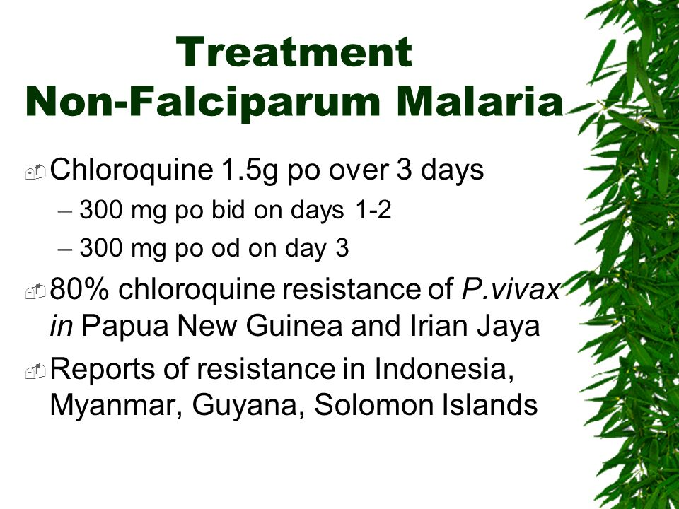 Treatment Non-Falciparum Malaria Chloroquine 1.5g po over 3 days –300 mg po bid on days 1-2 –300 mg po od on day 3 80% chloroquine resistance of P.viv