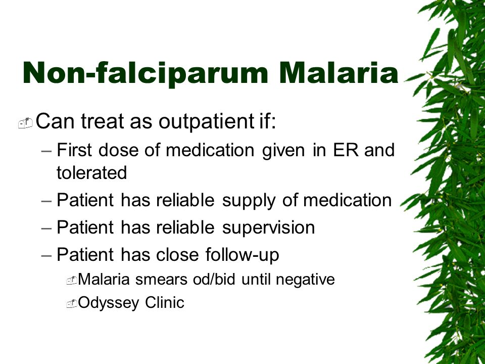 Non-falciparum Malaria Can treat as outpatient if: –First dose of medication given in ER and tolerated –Patient has reliable supply of medication –Pat