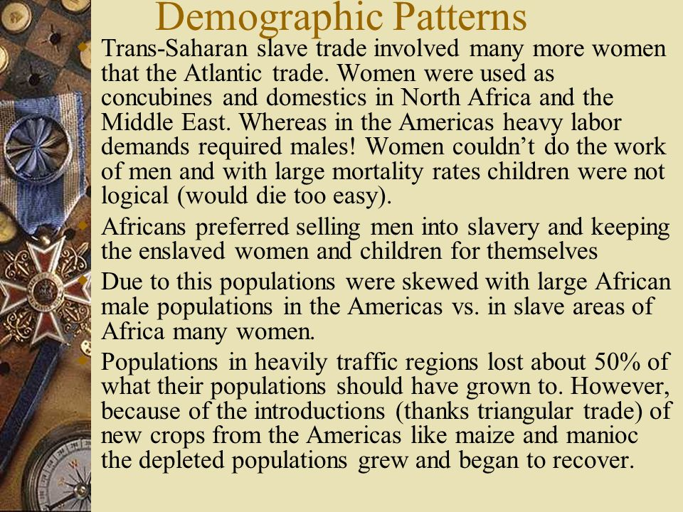 Demographic Patterns Trans-Saharan slave trade involved many more women that the Atlantic trade. Women were used as concubines and domestics in North