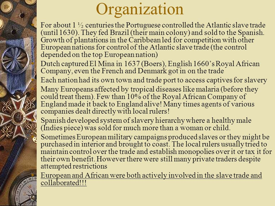 Organization For about 1 ½ centuries the Portuguese controlled the Atlantic slave trade (until 1630). They fed Brazil (their main colony) and sold to
