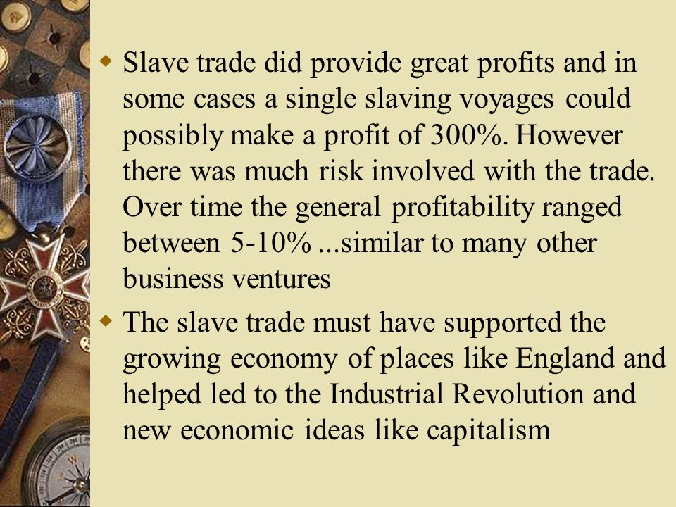 Slave trade did provide great profits and in some cases a single slaving voyages could possibly make a profit of 300%. However there was much risk inv