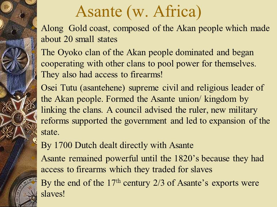 Asante (w. Africa) Along Gold coast, composed of the Akan people which made about 20 small states The Oyoko clan of the Akan people dominated and bega