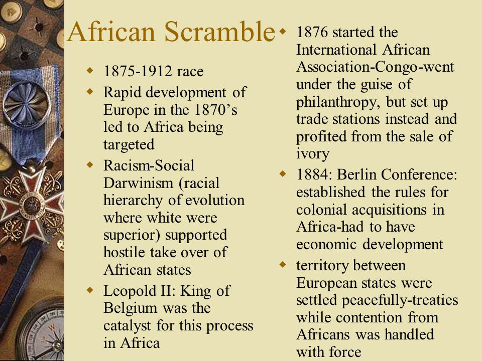 African Scramble 1875-1912 race Rapid development of Europe in the 1870s led to Africa being targeted Racism-Social Darwinism (racial hierarchy of evo