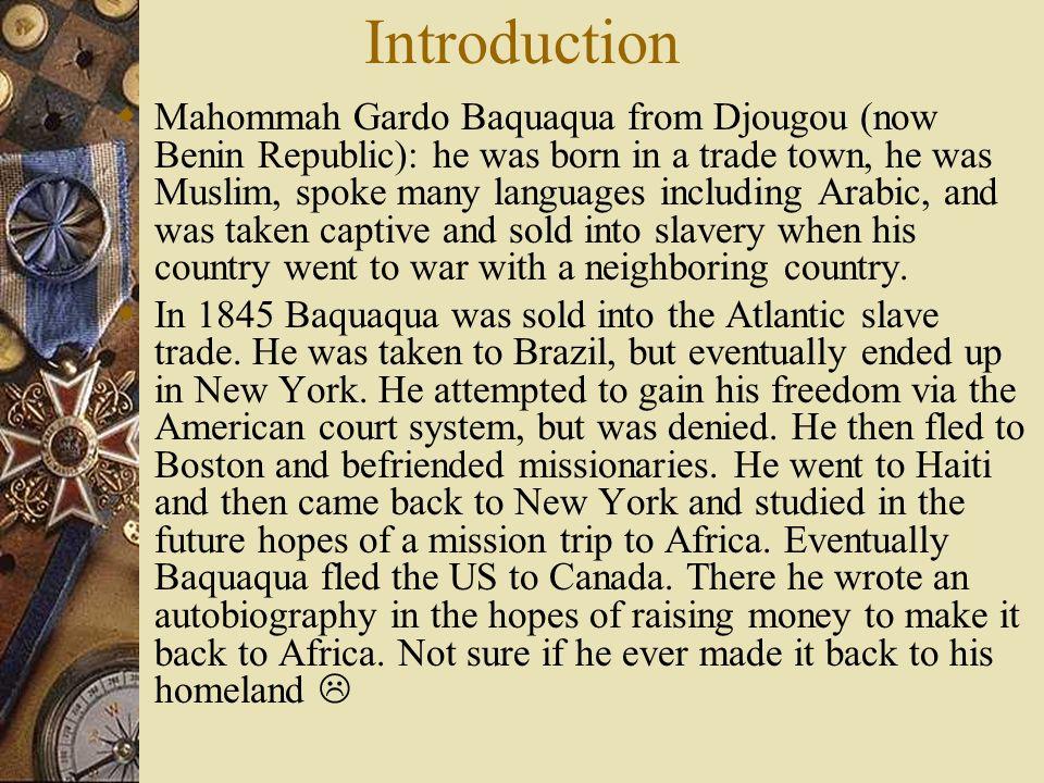 Introduction Mahommah Gardo Baquaqua from Djougou (now Benin Republic): he was born in a trade town, he was Muslim, spoke many languages including Ara