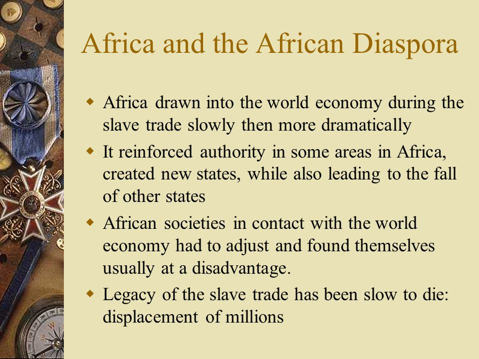 Africa and the African Diaspora Africa drawn into the world economy during the slave trade slowly then more dramatically It reinforced authority in so
