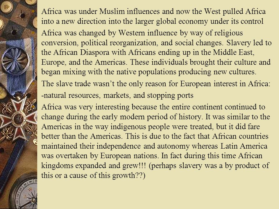 Africa was under Muslim influences and now the West pulled Africa into a new direction into the larger global economy under its control Africa was cha