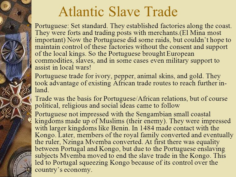 Slaving and African Politics Increased demand for slaves on Africa changed the nature of slavery in Africa and African societies Central and West Africa primarily were small states and the influx of European wealth/ goods along with their demands of slaves created instability in the region.