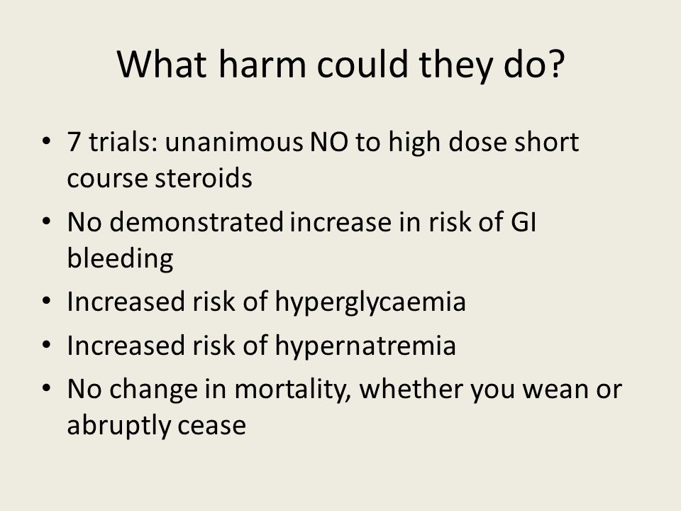 What harm could they do? 7 trials: unanimous NO to high dose short course steroids No demonstrated increase in risk of GI bleeding Increased risk of h