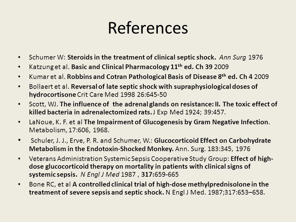 References Schumer W: Steroids in the treatment of clinical septic shock. Ann Surg 1976 Katzung et al. Basic and Clinical Pharmacology 11 th ed. Ch 39
