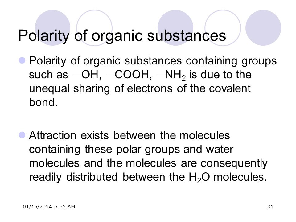 01/15/2014 6:37 AM31 Polarity of organic substances Polarity of organic substances containing groups such as OH, COOH, NH 2 is due to the unequal shar