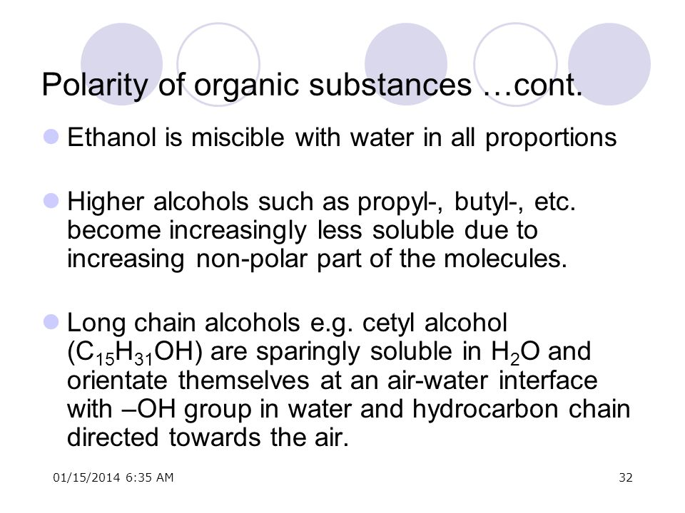 01/15/2014 6:37 AM32 Polarity of organic substances …cont. Ethanol is miscible with water in all proportions Higher alcohols such as propyl-, butyl-,