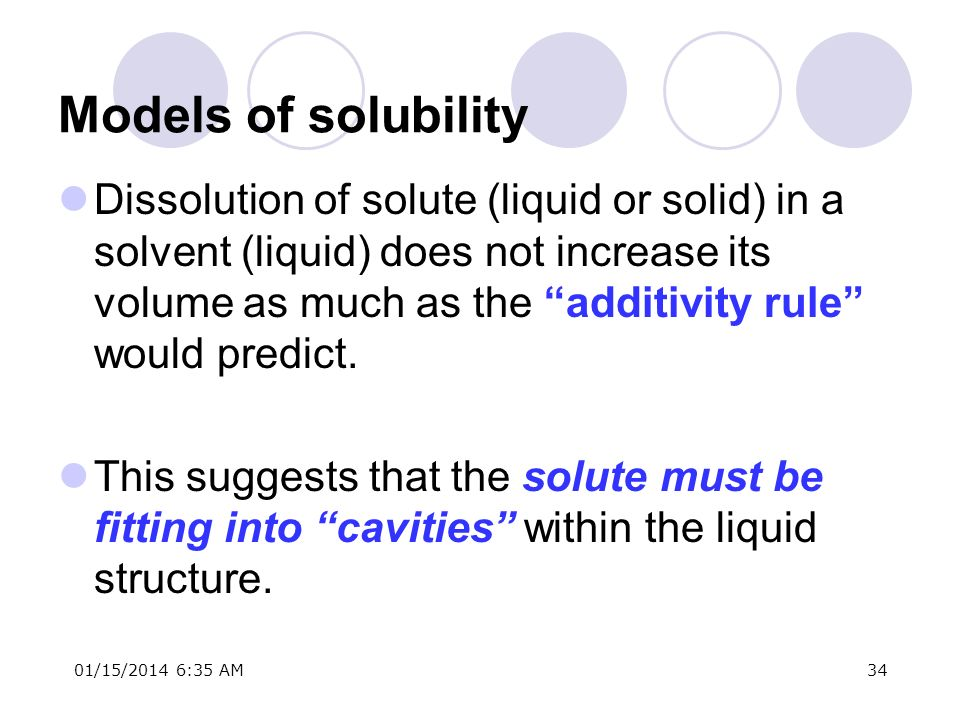 01/15/2014 6:37 AM34 Models of solubility Dissolution of solute (liquid or solid) in a solvent (liquid) does not increase its volume as much as the ad