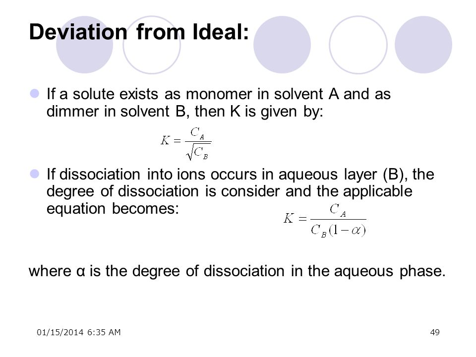 01/15/2014 6:37 AM49 Deviation from Ideal: If a solute exists as monomer in solvent A and as dimmer in solvent B, then K is given by: If dissociation