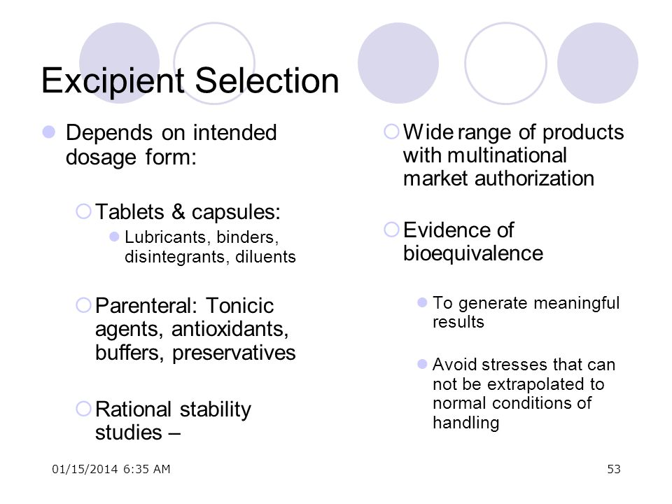 01/15/2014 6:37 AM53 Excipient Selection Depends on intended dosage form: Tablets & capsules: Lubricants, binders, disintegrants, diluents Parenteral: